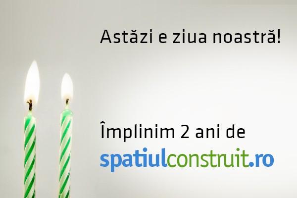 Astazi e ziua noastra! Implinim 2 ani de SpatiulConstruit.ro!