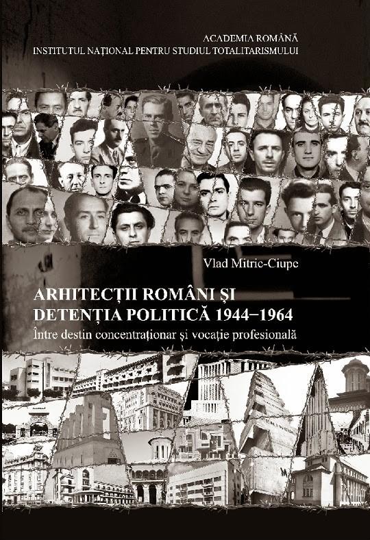 Aparitie editoriala. Arhitectii romani si detentia politica 1944-1964. Intre destin concentrationar si vocatie profesionala